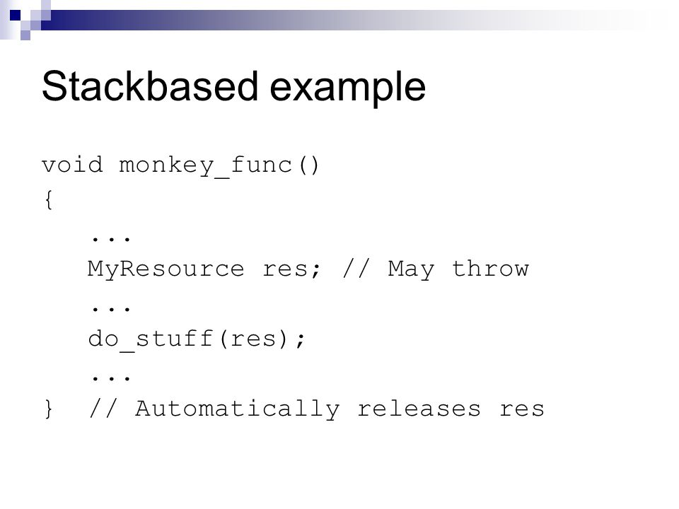 Stackbased example void monkey_func() {... MyResource res; // May throw...