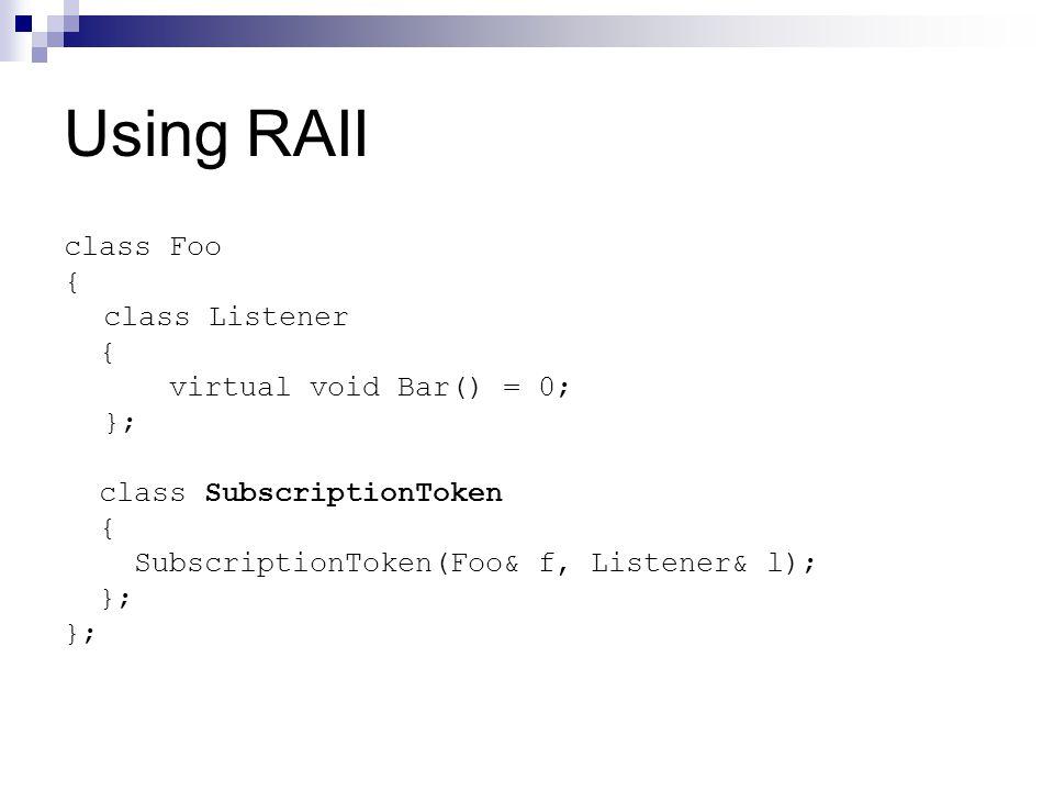 Using RAII class Foo { class Listener { virtual void Bar() = 0; }; class SubscriptionToken { SubscriptionToken(Foo& f, Listener& l); };