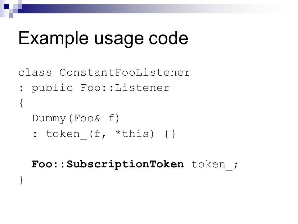 Example usage code class ConstantFooListener : public Foo::Listener { Dummy(Foo& f) : token_(f, *this) {} Foo::SubscriptionToken token_; }