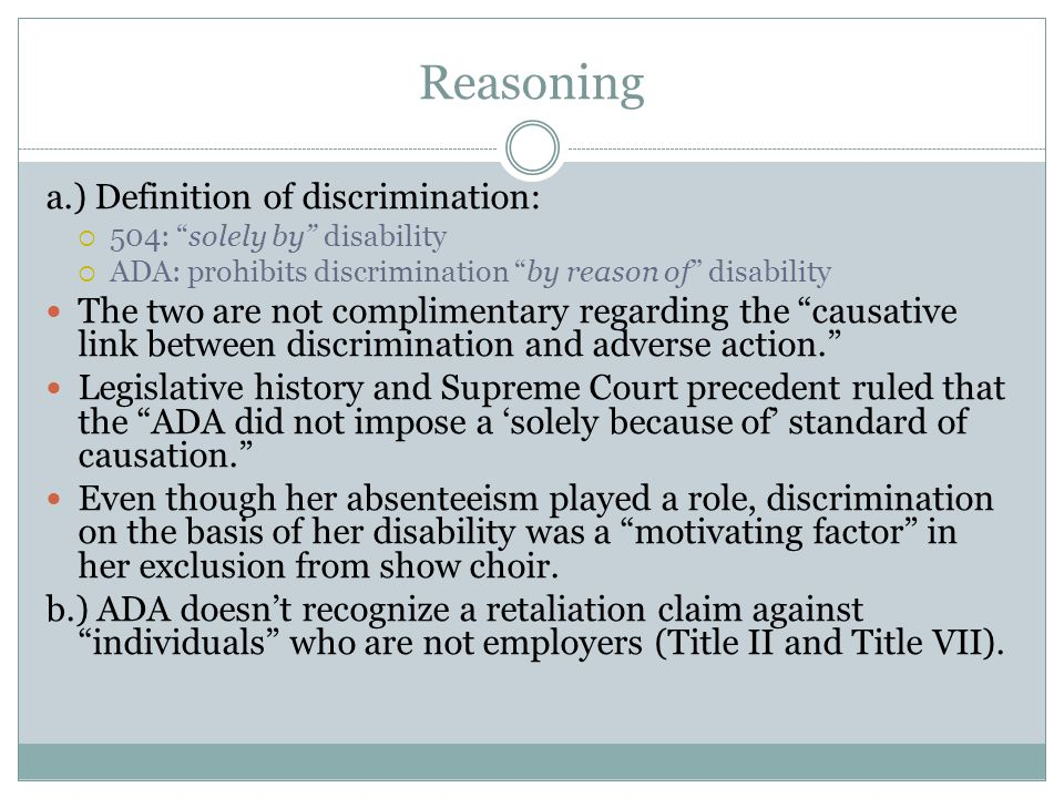Reasoning a.) Definition of discrimination:  504: solely by disability  ADA: prohibits discrimination by reason of disability The two are not complimentary regarding the causative link between discrimination and adverse action. Legislative history and Supreme Court precedent ruled that the ADA did not impose a 'solely because of' standard of causation. Even though her absenteeism played a role, discrimination on the basis of her disability was a motivating factor in her exclusion from show choir.