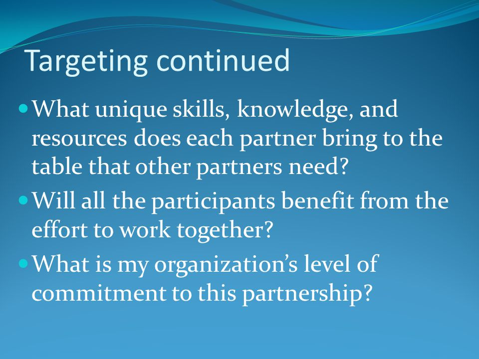 Targeting continued What unique skills, knowledge, and resources does each partner bring to the table that other partners need.