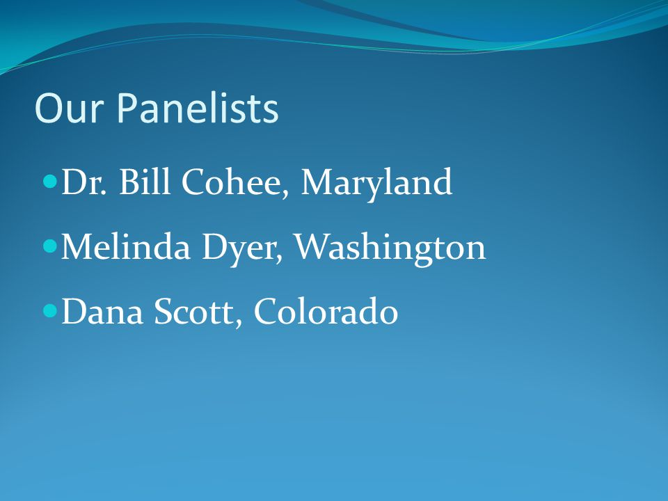 Our Panelists Dr. Bill Cohee, Maryland Melinda Dyer, Washington Dana Scott, Colorado