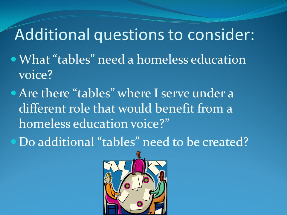 Additional questions to consider: What tables need a homeless education voice.