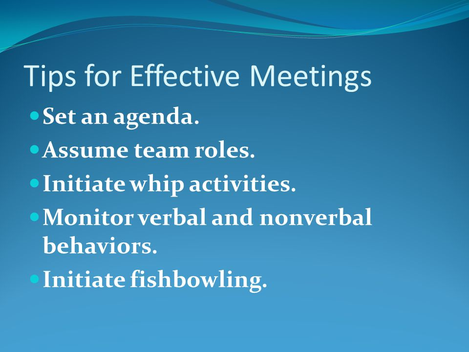 Tips for Effective Meetings Set an agenda.Assume team roles.