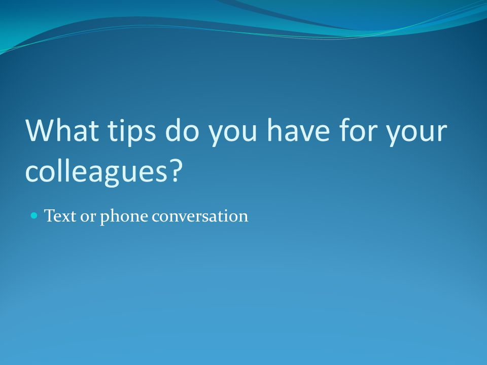 What tips do you have for your colleagues? Text or phone conversation