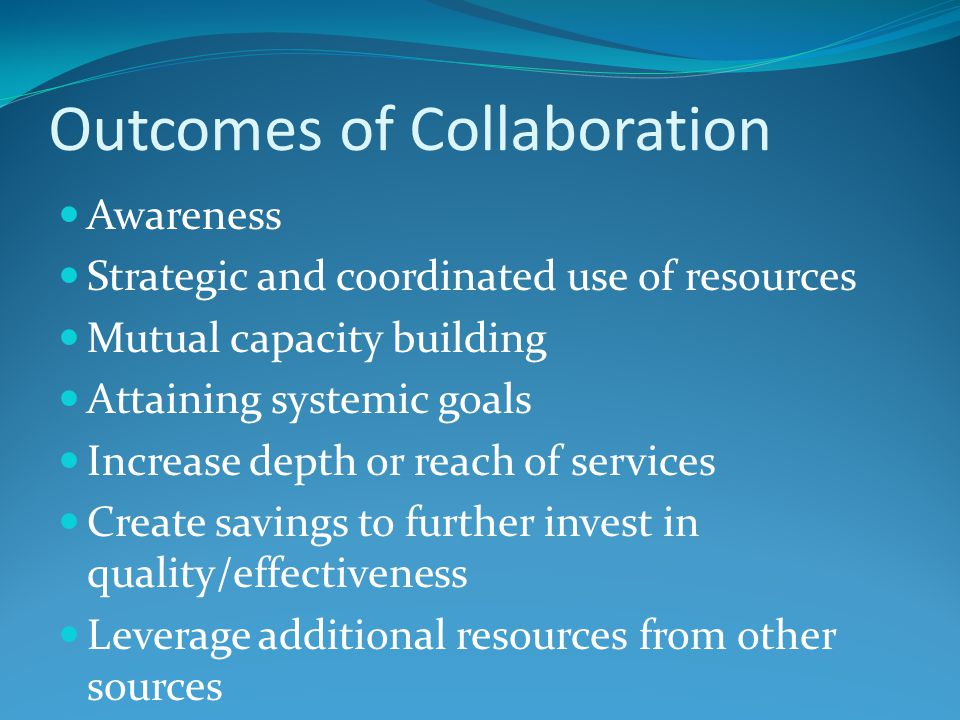 Outcomes of Collaboration Awareness Strategic and coordinated use of resources Mutual capacity building Attaining systemic goals Increase depth or reach of services Create savings to further invest in quality/effectiveness Leverage additional resources from other sources
