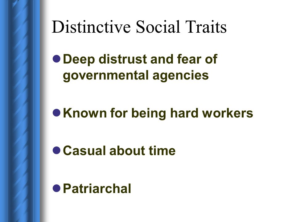 Distinctive Social Traits Deep distrust and fear of governmental agencies Known for being hard workers Casual about time Patriarchal