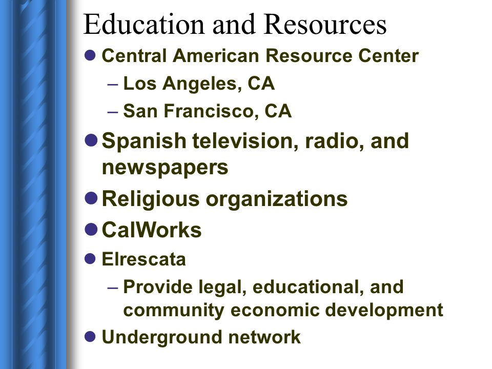 Education and Resources Central American Resource Center –Los Angeles, CA –San Francisco, CA Spanish television, radio, and newspapers Religious organ