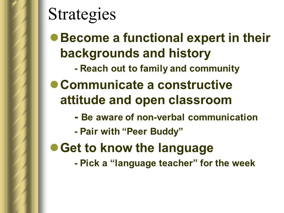 Strategies Become a functional expert in their backgrounds and history - Reach out to family and community Communicate a constructive attitude and open classroom - Be aware of non-verbal communication - Pair with Peer Buddy Get to know the language - Pick a language teacher for the week