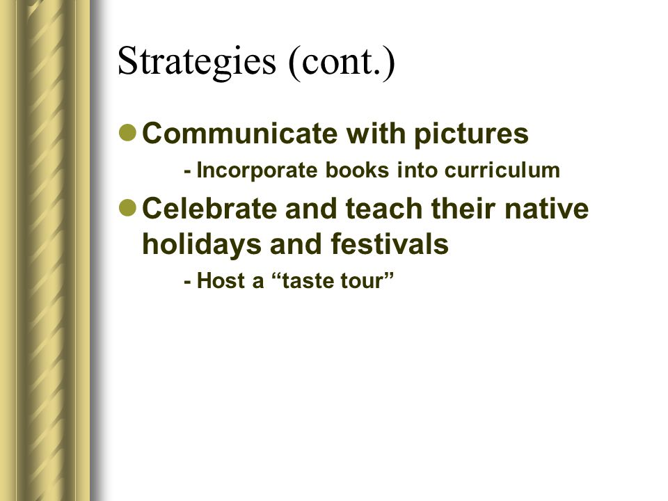 Strategies (cont.) Communicate with pictures - Incorporate books into curriculum Celebrate and teach their native holidays and festivals - Host a taste tour