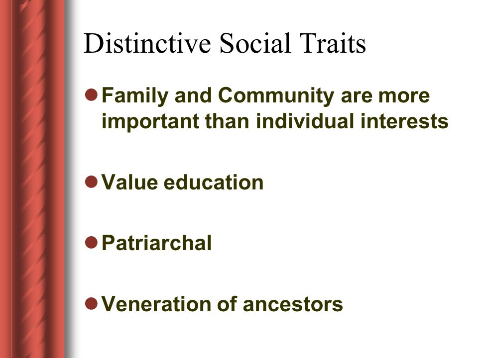Distinctive Social Traits Family and Community are more important than individual interests Value education Patriarchal Veneration of ancestors