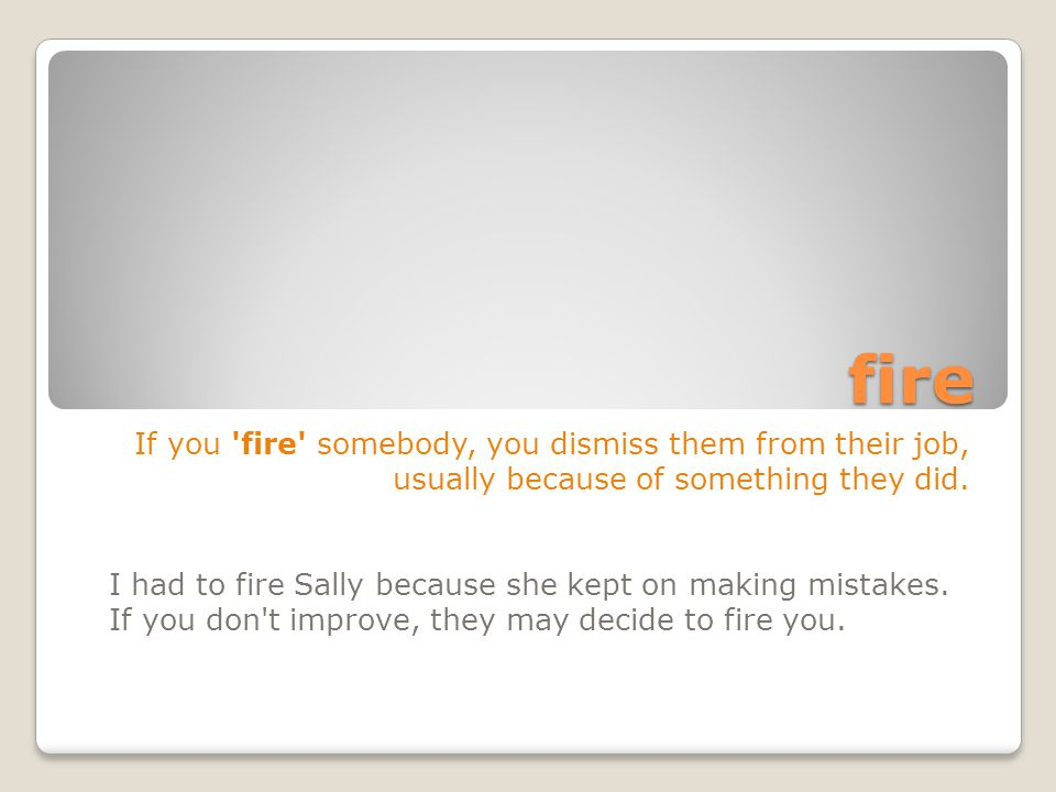 fire If you fire somebody, you dismiss them from their job, usually because of something they did.
