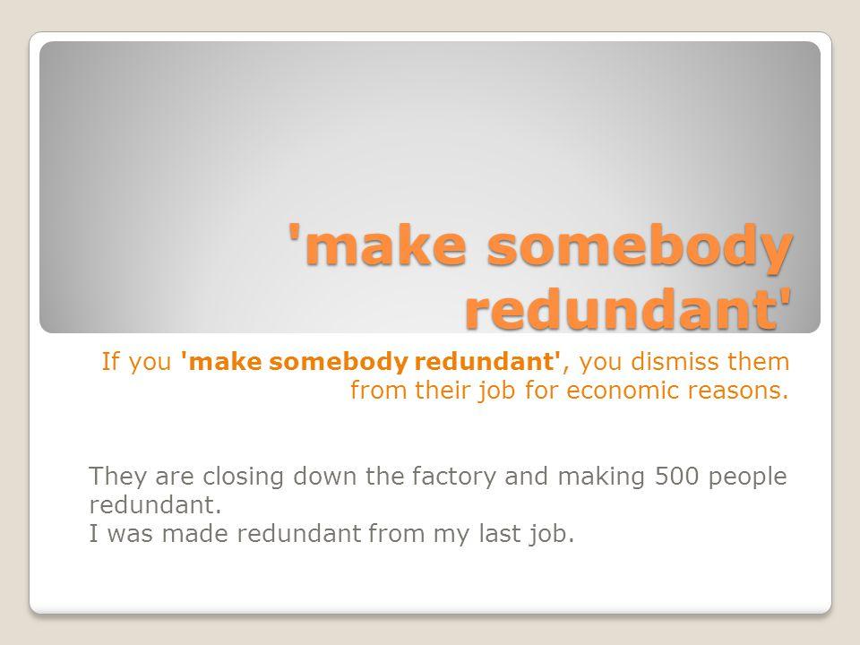 make somebody redundant If you make somebody redundant , you dismiss them from their job for economic reasons.