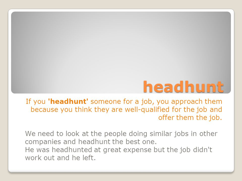 headhunt If you headhunt someone for a job, you approach them because you think they are well-qualified for the job and offer them the job.
