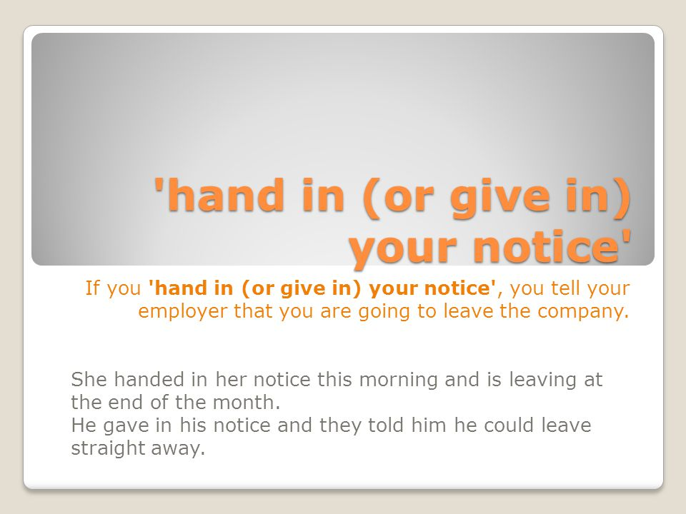 hand in (or give in) your notice If you hand in (or give in) your notice , you tell your employer that you are going to leave the company.