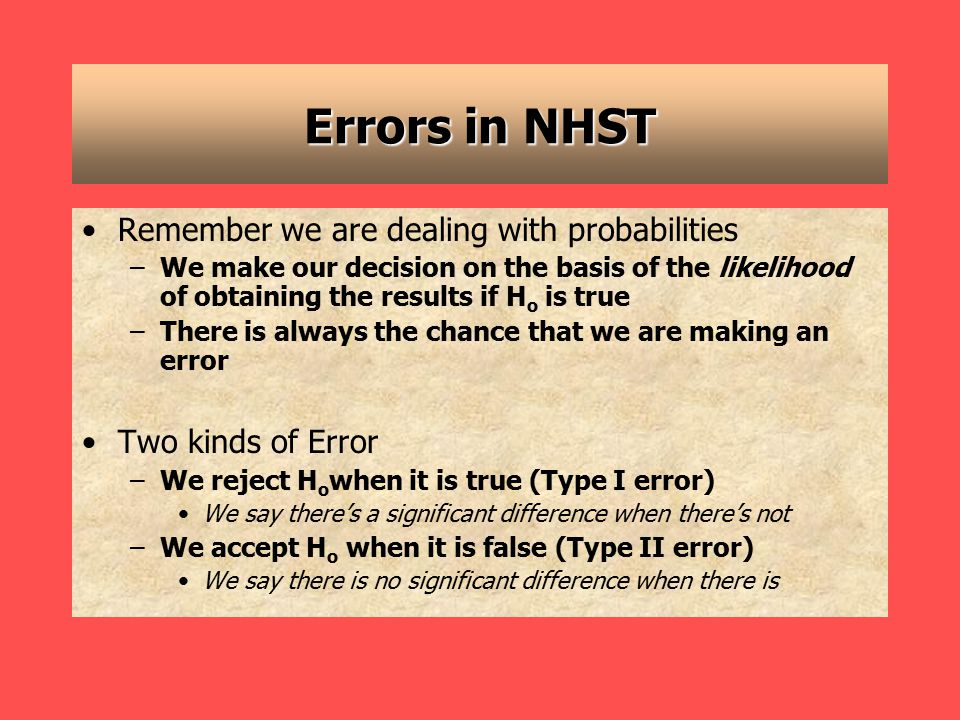 Errors in NHST Remember we are dealing with probabilities –We make our decision on the basis of the likelihood of obtaining the results if H o is true –There is always the chance that we are making an error Two kinds of Error –We reject H o when it is true (Type I error) We say there's a significant difference when there's not –We accept H o when it is false (Type II error) We say there is no significant difference when there is