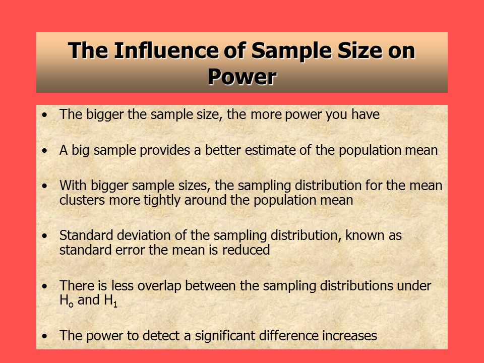 The Influence of Sample Size on Power The bigger the sample size, the more power you have A big sample provides a better estimate of the population mean With bigger sample sizes, the sampling distribution for the mean clusters more tightly around the population mean Standard deviation of the sampling distribution, known as standard error the mean is reduced There is less overlap between the sampling distributions under H o and H 1 The power to detect a significant difference increases
