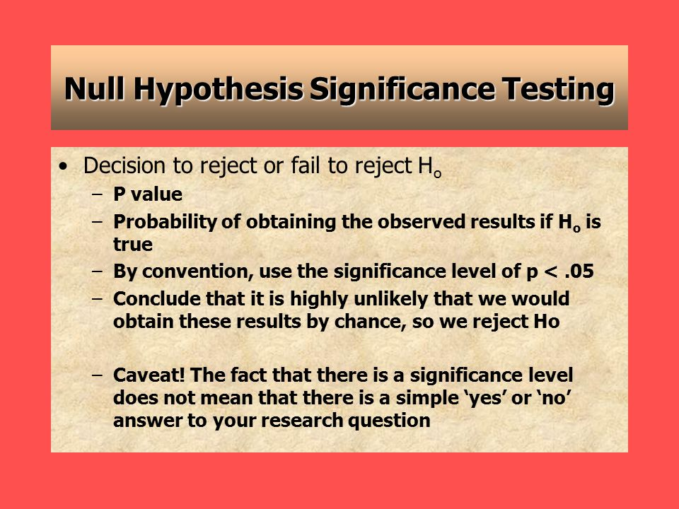 Null Hypothesis Significance Testing Decision to reject or fail to reject H o –P value –Probability of obtaining the observed results if H o is true –By convention, use the significance level of p <.05 –Conclude that it is highly unlikely that we would obtain these results by chance, so we reject Ho –Caveat.