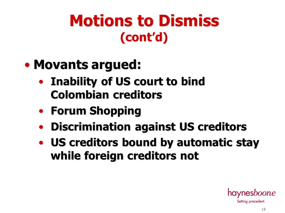 17 Motions to Dismiss Various creditors filed Motions to Dismiss in April 2003 Various creditors filed Motions to Dismiss in April 2003 Led by aircraft lessors Pegasus and Ansett Led by aircraft lessors Pegasus and Ansett Various other small parties including United Aerospace also filed similar motions Various other small parties including United Aerospace also filed similar motions Avianca moved to reject aircraft leases Avianca moved to reject aircraft leases Before court issued ruling, Avianca and lessors settled issue and re-negotiated leases Before court issued ruling, Avianca and lessors settled issue and re-negotiated leases United Aerospace remained as movant and court decided issue United Aerospace remained as movant and court decided issue