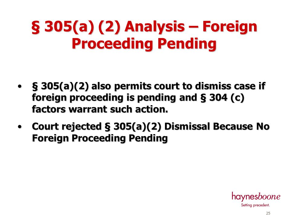 24 § 305(a) (1) Analysis (cont'd) Court also found that creditors would not be better served by dismissalCourt also found that creditors would not be better served by dismissal 1.Debtor able maintain routes and continue business 2.Signed agreements post-petition with major suppliers, tax authorities, employee groups, and other Colombian and US entities Approved by Court after substantial Creditor's Committee participationApproved by Court after substantial Creditor's Committee participation 3.Most aircraft lessors agreed to restructure lease without litigation/Pegasus and Ansett settled later 4.BoNY never requested Colombian forum to resolve its disputes