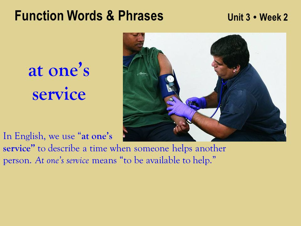 Unit 3 ● Week 2 at one's service Function Words & Phrases In English, we use at one's service to describe a time when someone helps another person.