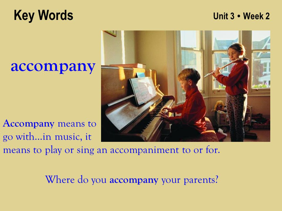 Unit 3 ● Week 2 accompany Key Words Accompany means to go with…in music, it means to play or sing an accompaniment to or for.