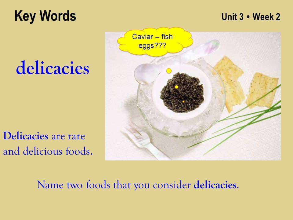 Unit 3 ● Week 2 delicacies Key Words Delicacies are rare and delicious foods.