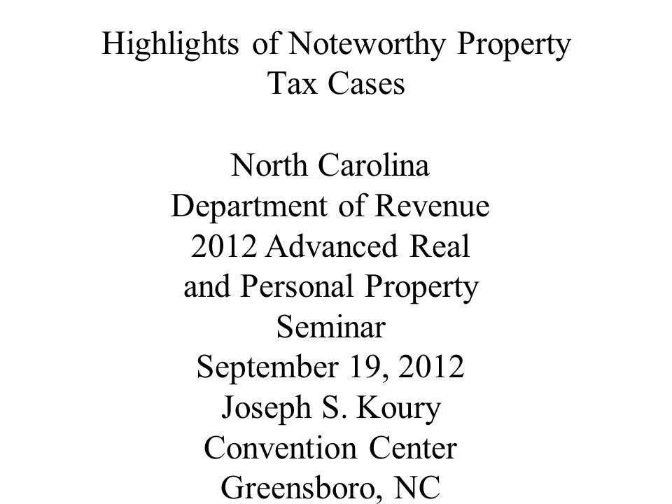 Highlights of Noteworthy Property Tax Cases North Carolina Department of Revenue 2012 Advanced Real and Personal Property Seminar September 19, 2012 Joseph S.
