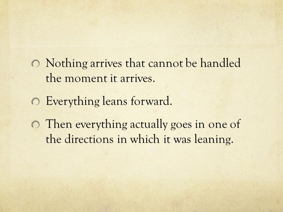 Nothing arrives that cannot be handled the moment it arrives.