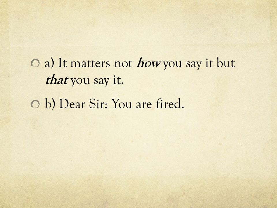 a) It matters not how you say it but that you say it. b) Dear Sir: You are fired.