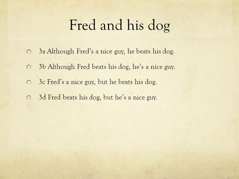 Fred and his dog 3a Although Fred's a nice guy, he beats his dog.