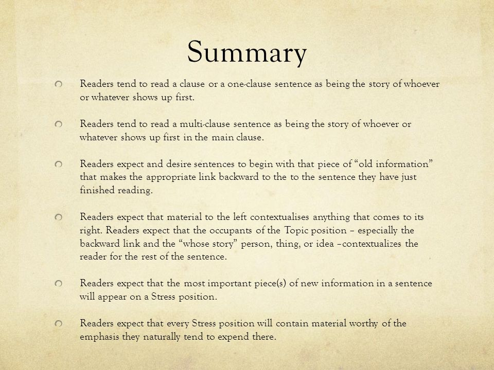 Summary Readers tend to read a clause or a one-clause sentence as being the story of whoever or whatever shows up first. Readers tend to read a multi-