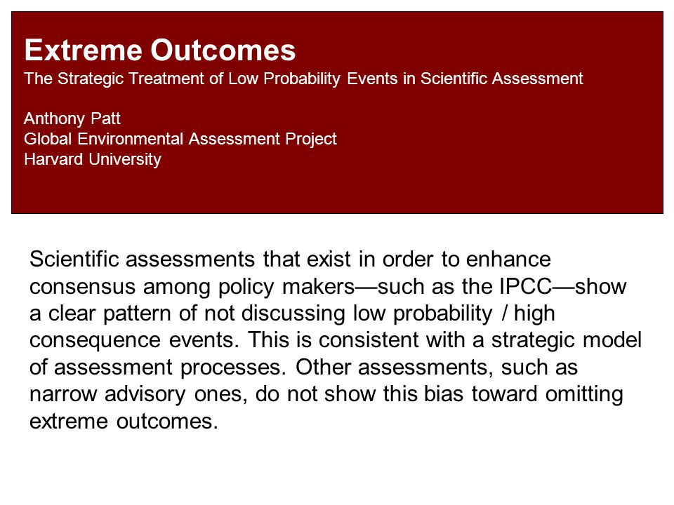 Extreme Outcomes The Strategic Treatment of Low Probability Events in Scientific Assessment Anthony Patt Global Environmental Assessment Project Harva