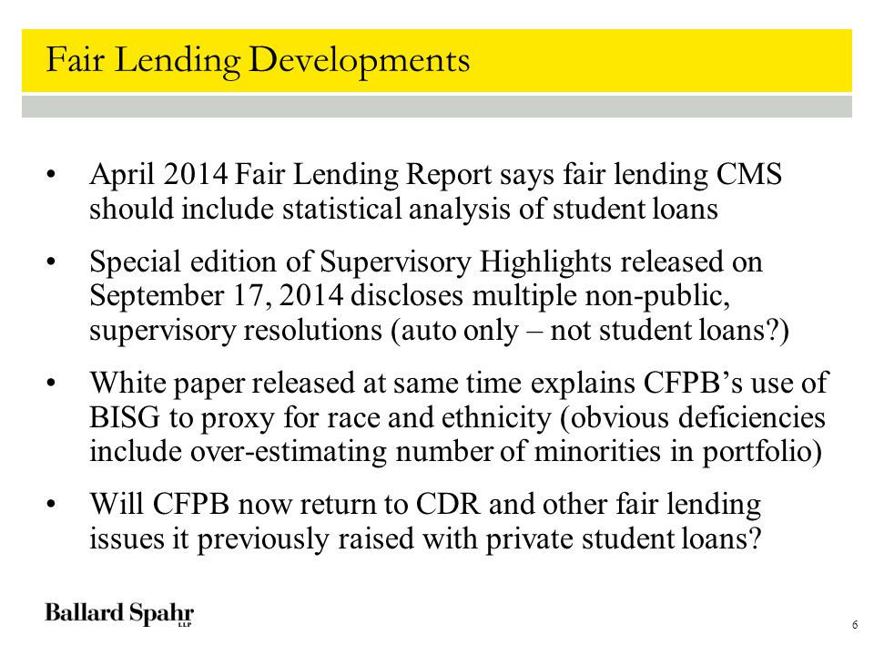 6 Fair Lending Developments April 2014 Fair Lending Report says fair lending CMS should include statistical analysis of student loans Special edition of Supervisory Highlights released on September 17, 2014 discloses multiple non-public, supervisory resolutions (auto only – not student loans ) White paper released at same time explains CFPB's use of BISG to proxy for race and ethnicity (obvious deficiencies include over-estimating number of minorities in portfolio) Will CFPB now return to CDR and other fair lending issues it previously raised with private student loans