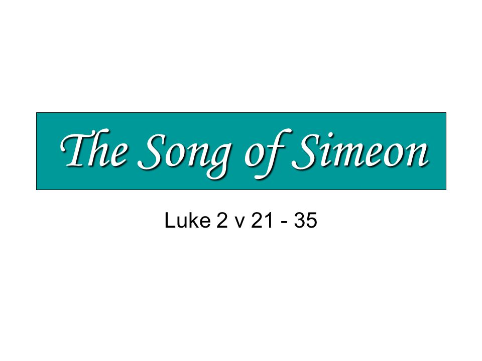 The Song of Simeon Jesus – a baby from God Unique, special and full of potential His parents marvelled > v 33