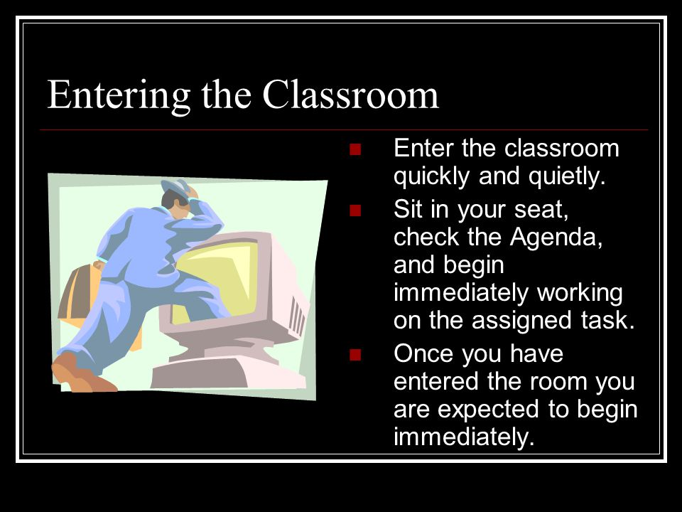 Entering the Classroom Enter the classroom quickly and quietly.