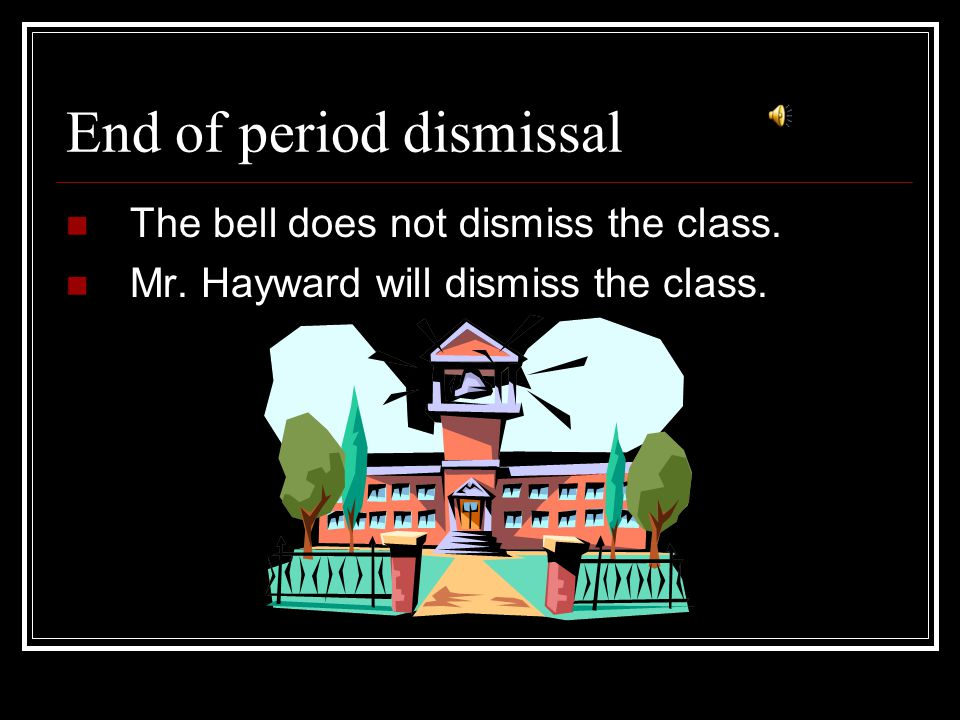 End of period dismissal The bell does not dismiss the class. Mr. Hayward will dismiss the class.