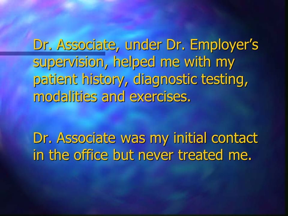 Dr. Associate, under Dr. Employer's supervision, helped me with my patient history, diagnostic testing, modalities and exercises. Dr. Associate was my