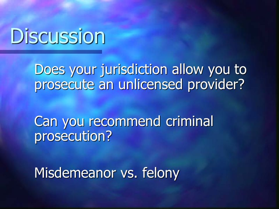 Discussion Does your jurisdiction allow you to prosecute an unlicensed provider.