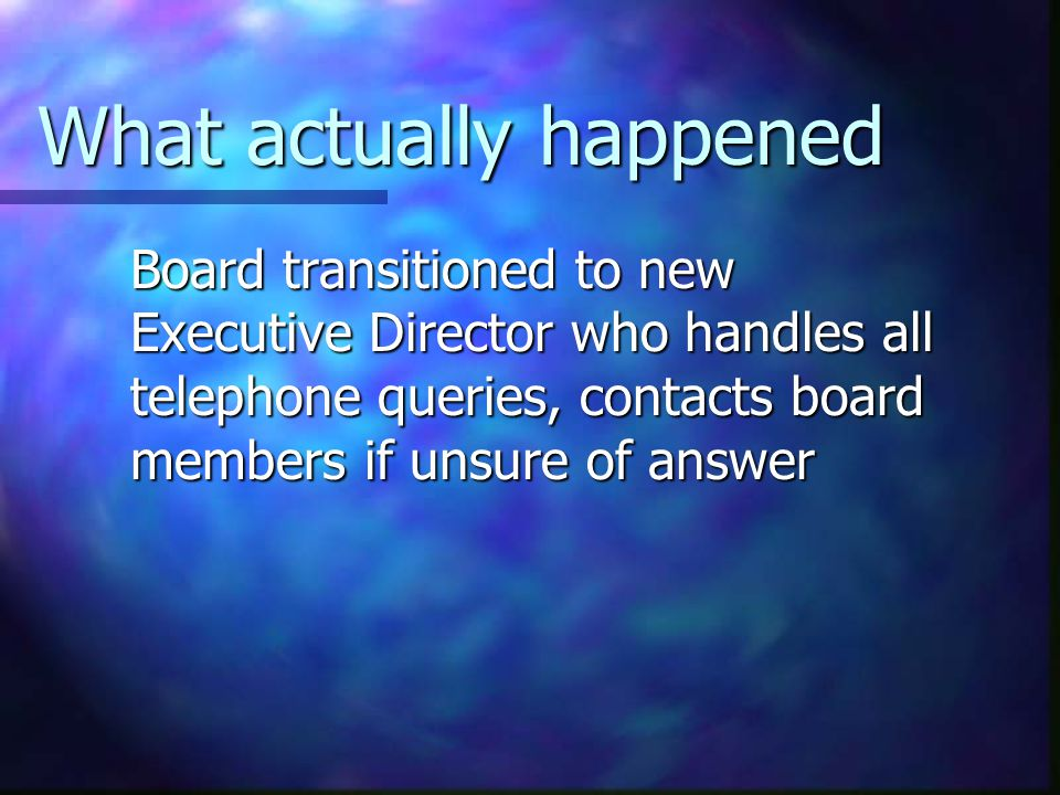 What actually happened Board transitioned to new Executive Director who handles all telephone queries, contacts board members if unsure of answer