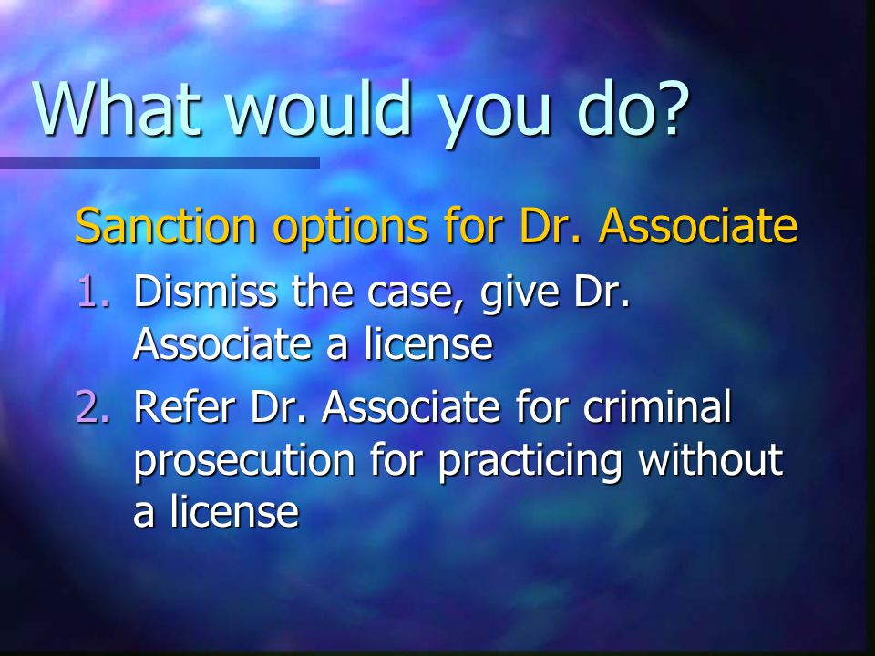 What would you do. Sanction options for Dr. Associate 1.Dismiss the case, give Dr.
