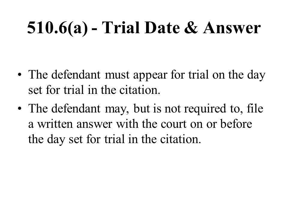 510.6(a) - Trial Date & Answer The defendant must appear for trial on the day set for trial in the citation. The defendant may, but is not required to