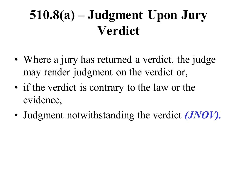 510.8(a) – Judgment Upon Jury Verdict Where a jury has returned a verdict, the judge may render judgment on the verdict or, if the verdict is contrary