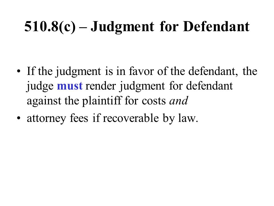 510.8(c) – Judgment for Defendant If the judgment is in favor of the defendant, the judge must render judgment for defendant against the plaintiff for
