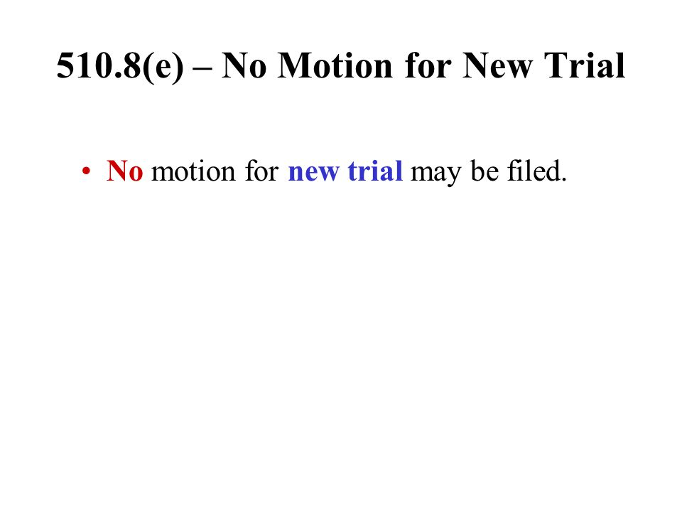 510.8(e) – No Motion for New Trial No motion for new trial may be filed.