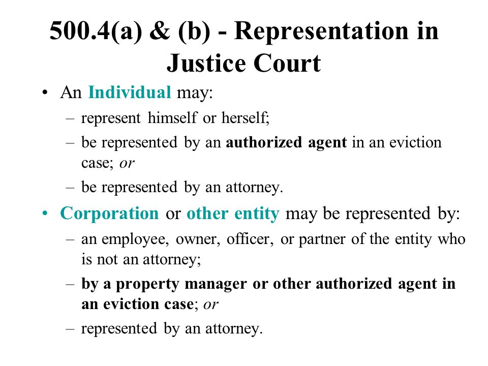 500.4(a) & (b) - Representation in Justice Court An Individual may: –represent himself or herself; –be represented by an authorized agent in an evicti