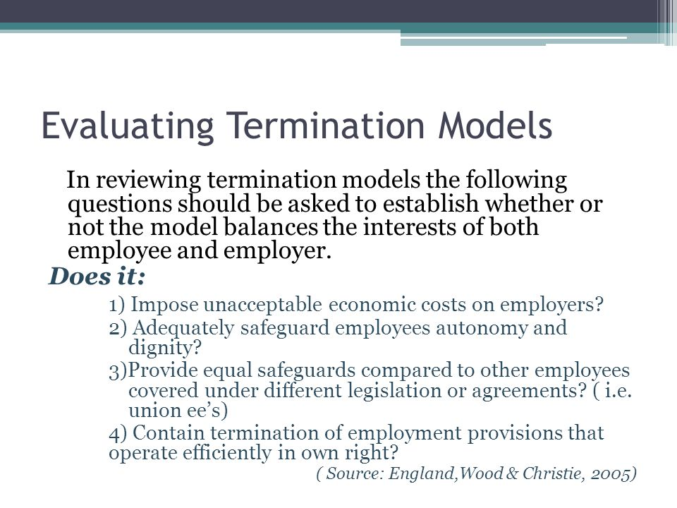Evaluating Termination Models In reviewing termination models the following questions should be asked to establish whether or not the model balances the interests of both employee and employer.