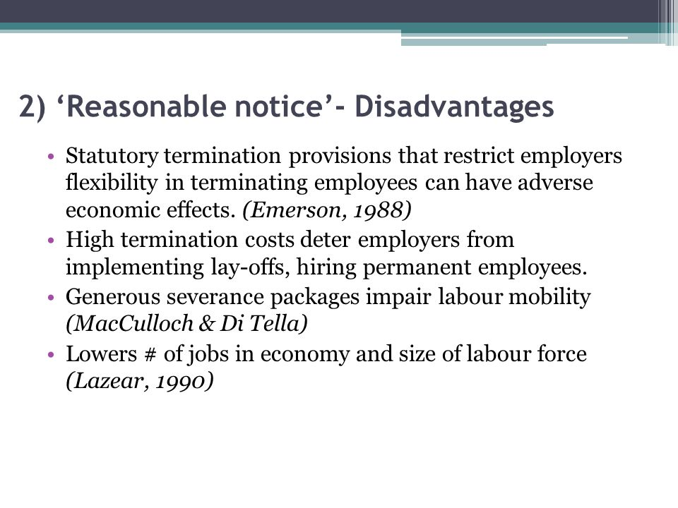 2) 'Reasonable notice'- Disadvantages Statutory termination provisions that restrict employers flexibility in terminating employees can have adverse economic effects.