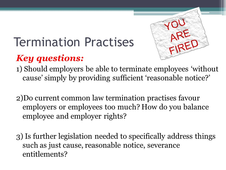 Termination Practises Key questions: 1) Should employers be able to terminate employees 'without cause' simply by providing sufficient 'reasonable notice ' 2)Do current common law termination practises favour employers or employees too much.