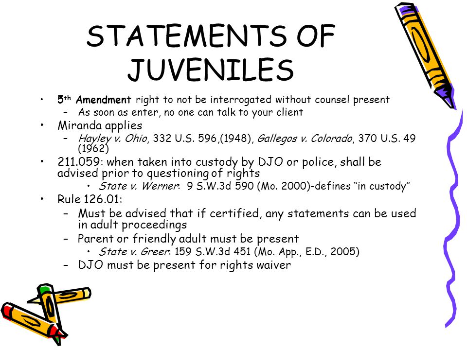 STATEMENTS OF JUVENILES 5 th Amendment right to not be interrogated without counsel present –As soon as enter, no one can talk to your client Miranda applies –Hayley v.
